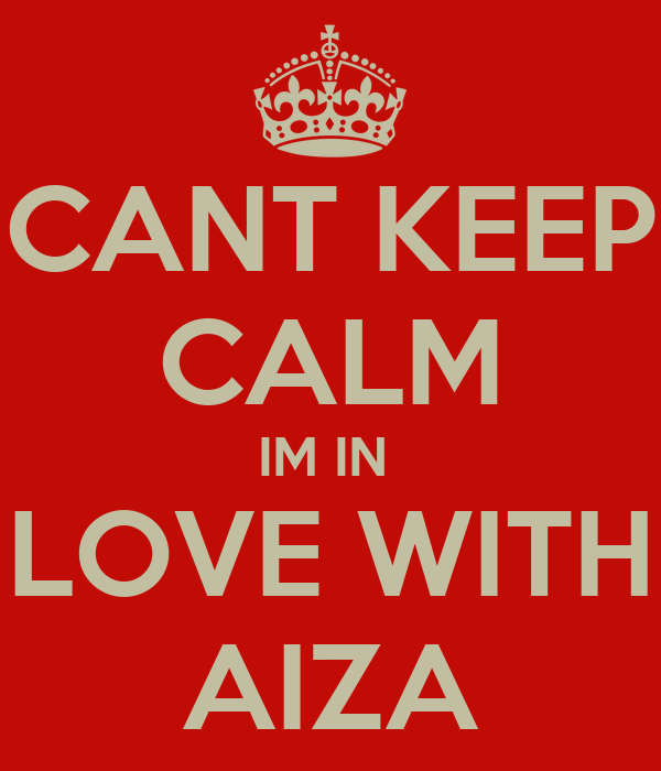 CANT KEEP CALM IM IN  LOVE WITH AIZA