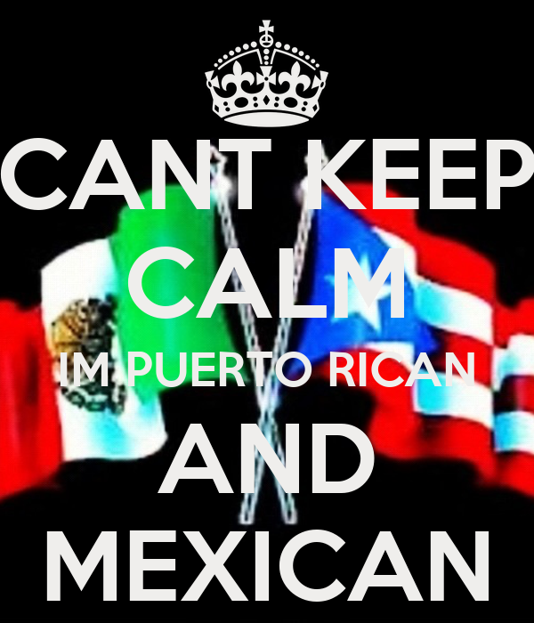 CANT KEEP CALM IM PUERTO RICAN AND MEXICAN