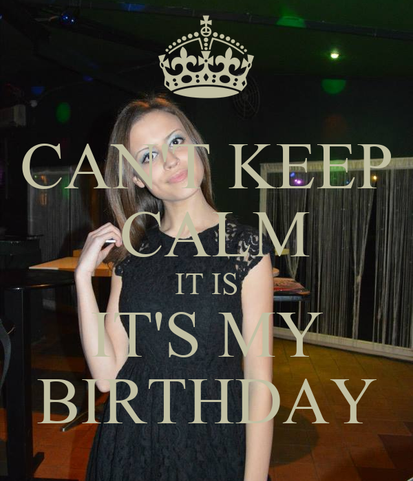 CAN'T KEEP  CALM IT IS IT'S MY BIRTHDAY