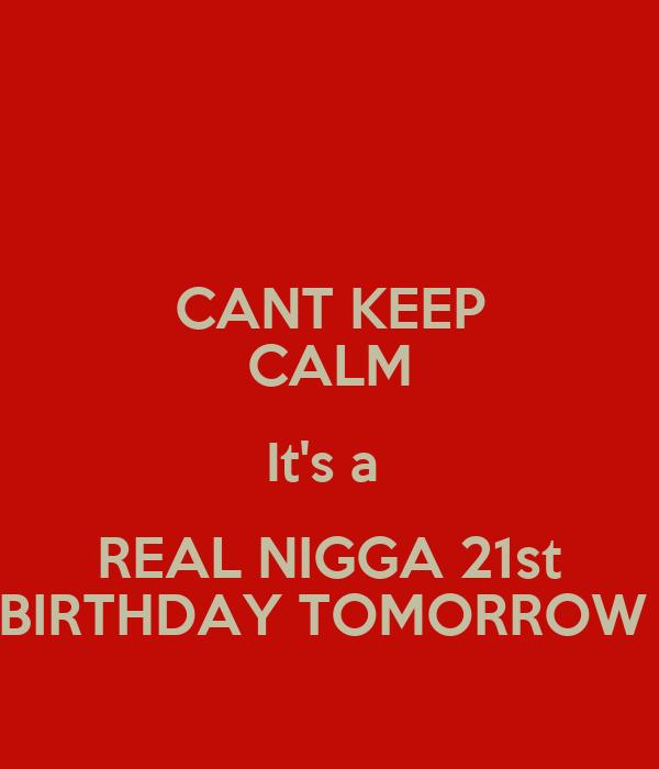 CANT KEEP CALM It's a  REAL NIGGA 21st BIRTHDAY TOMORROW