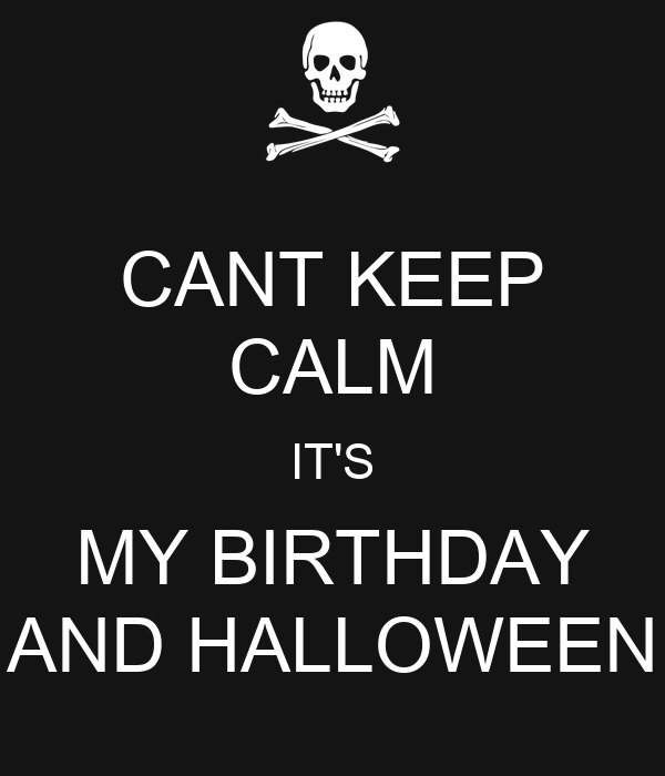 CANT KEEP CALM IT'S MY BIRTHDAY AND HALLOWEEN