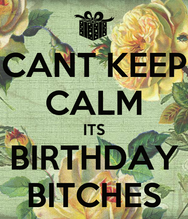 CANT KEEP CALM ITS BIRTHDAY BITCHES