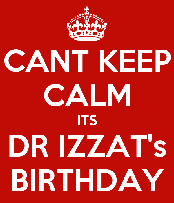 CANT KEEP CALM ITS DR IZZAT's BIRTHDAY