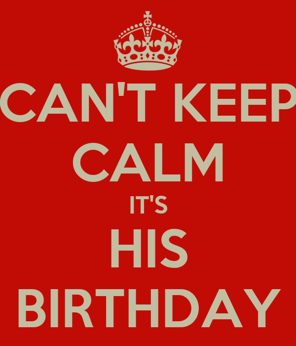 CAN'T KEEP CALM IT'S HIS BIRTHDAY