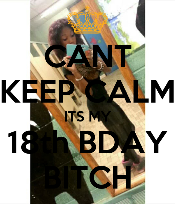 CANT KEEP CALM ITS MY 18th BDAY BITCH