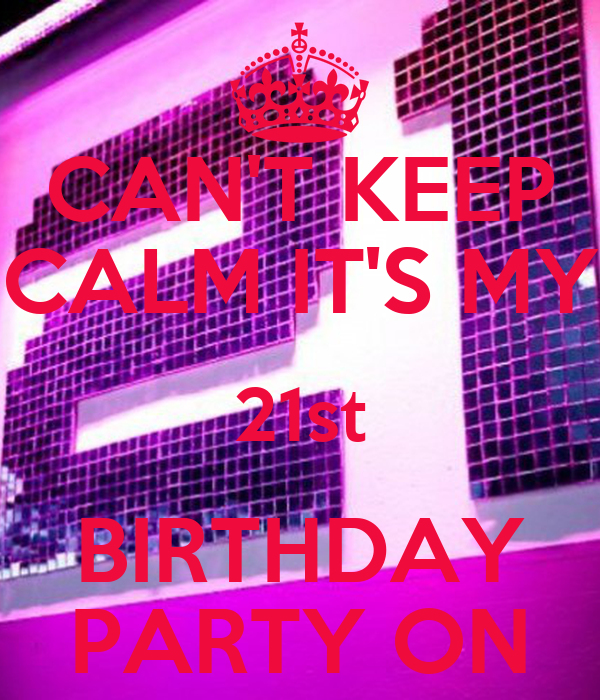 CAN'T KEEP CALM IT'S MY 21st BIRTHDAY PARTY ON