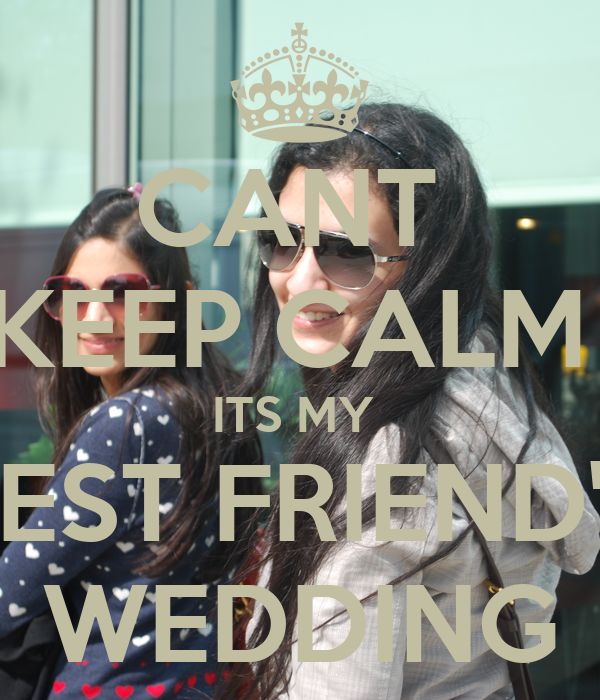 CANT  KEEP CALM  ITS MY  BEST FRIEND'S WEDDING