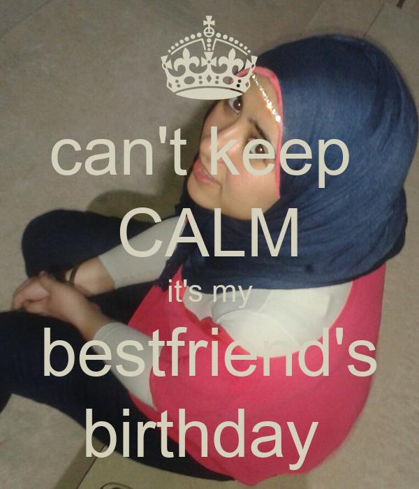 can't keep  CALM it's my bestfriend's birthday