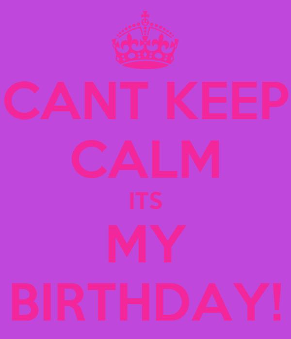 CANT KEEP CALM ITS MY BIRTHDAY!