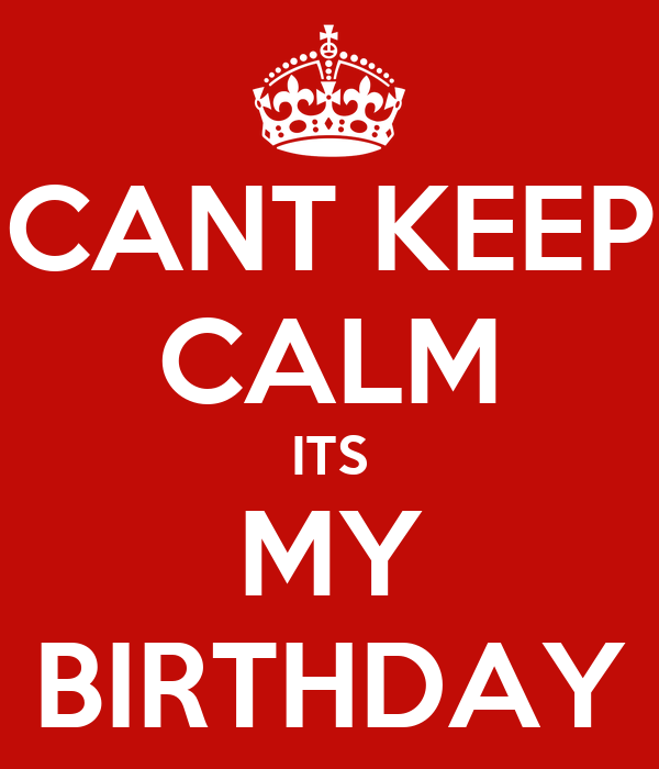 CANT KEEP CALM ITS MY BIRTHDAY