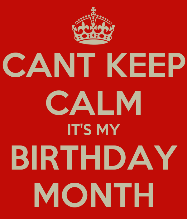 CANT KEEP CALM IT'S MY BIRTHDAY MONTH