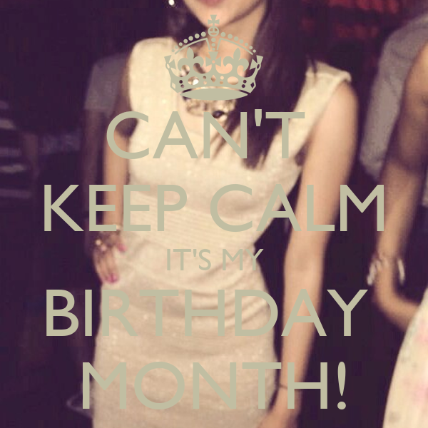 CAN'T  KEEP CALM IT'S MY BIRTHDAY  MONTH!