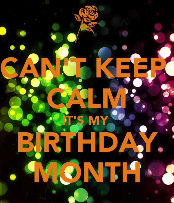 CAN'T KEEP  CALM IT'S MY  BIRTHDAY MONTH