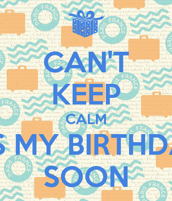 CAN'T KEEP CALM IT'S MY BIRTHDAY SOON