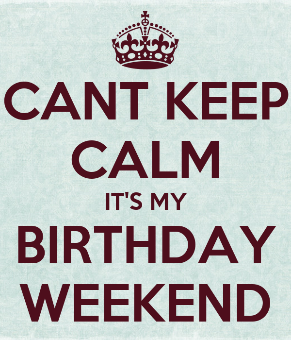 CANT KEEP CALM IT'S MY BIRTHDAY WEEKEND