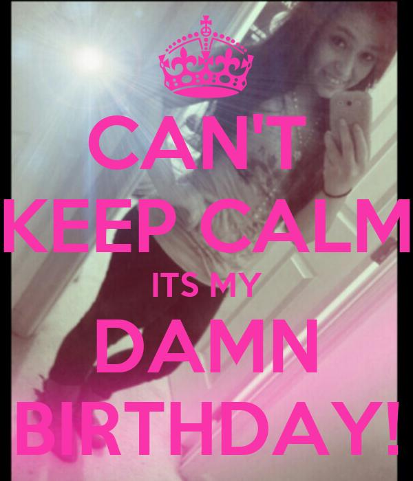 CAN'T  KEEP CALM ITS MY DAMN BIRTHDAY!