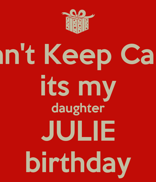 Can't Keep Calm its my daughter JULIE birthday