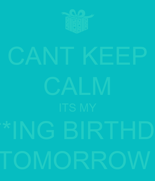 CANT KEEP CALM ITS MY F***ING BIRTHDAY TOMORROW
