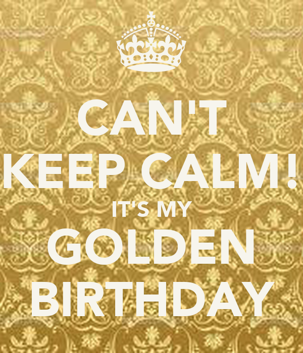 CAN'T KEEP CALM! IT'S MY GOLDEN BIRTHDAY