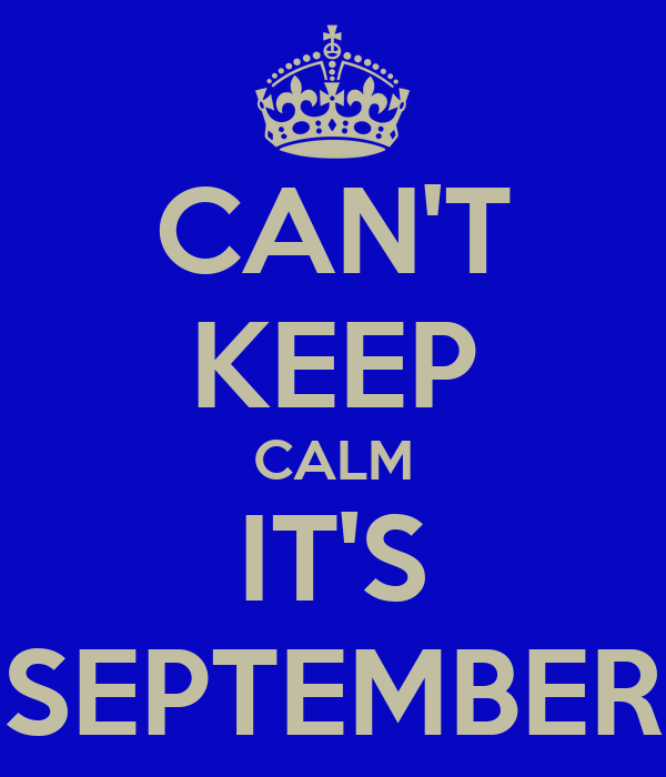 CAN'T KEEP CALM IT'S SEPTEMBER