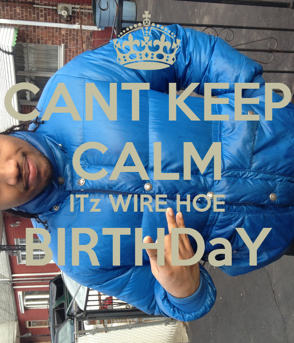 CANT KEEP CALM ITz WIRE HOE BIRTHDaY