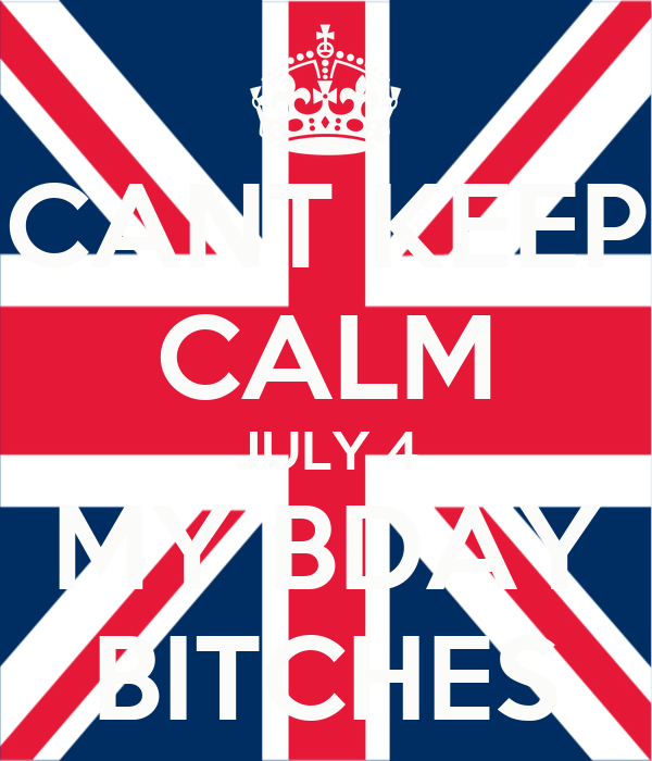 CANT KEEP CALM JULY 4 MY BDAY BITCHES