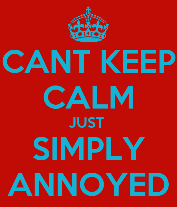 CANT KEEP CALM JUST  SIMPLY ANNOYED