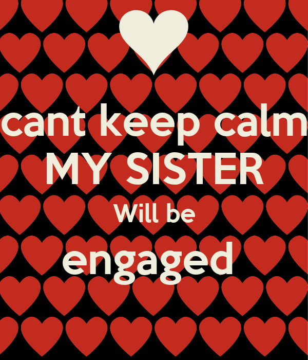 cant keep calm MY SISTER Will be engaged