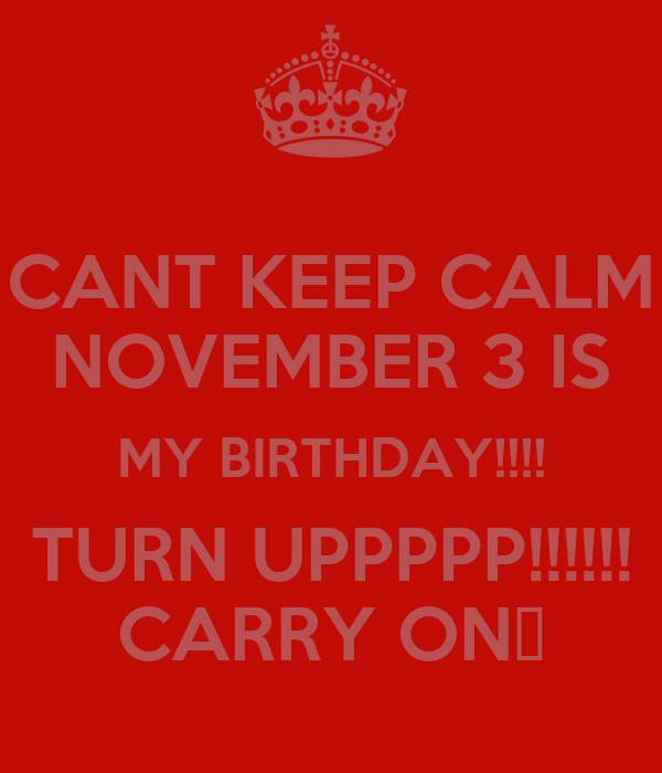 CANT KEEP CALM NOVEMBER 3 IS MY BIRTHDAY!!!! TURN UPPPPP!!!!!! CARRY ON😄