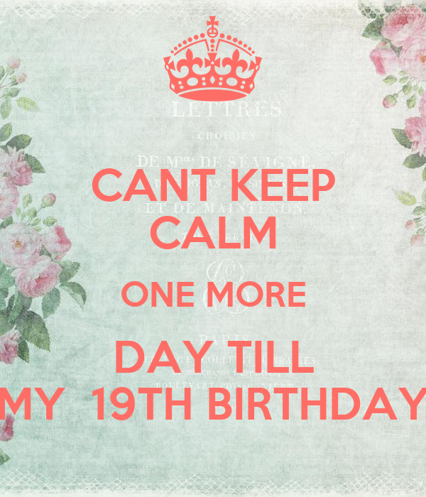 CANT KEEP CALM ONE MORE DAY TILL MY  19TH BIRTHDAY
