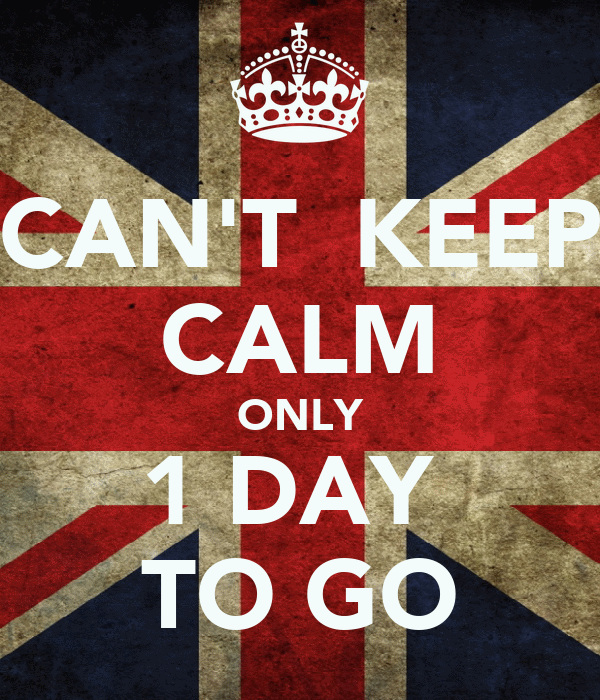 CAN'T  KEEP CALM ONLY 1 DAY  TO GO