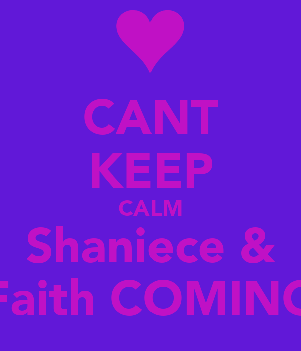 CANT KEEP CALM Shaniece & Faith COMING