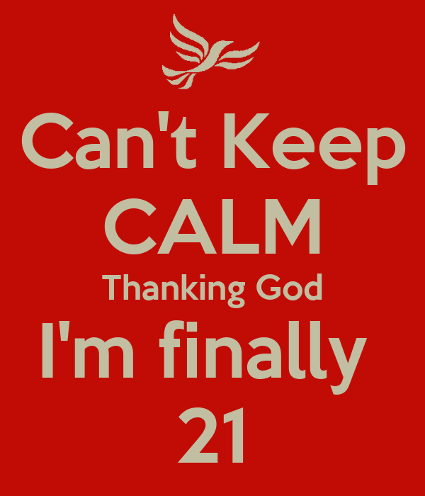 Can't Keep CALM Thanking God I'm finally  21