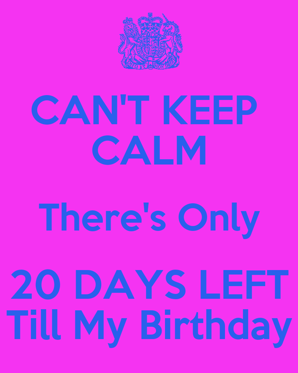 CAN'T KEEP  CALM There's Only 20 DAYS LEFT Till My Birthday