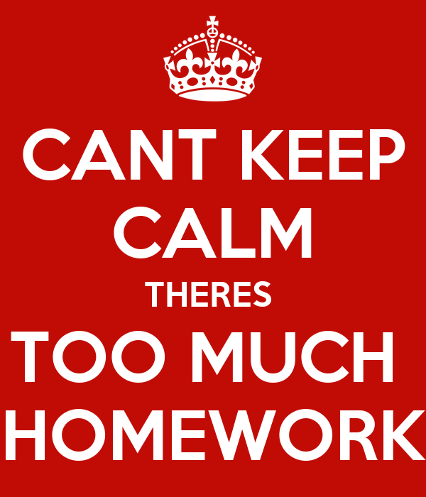 CANT KEEP CALM THERES  TOO MUCH  HOMEWORK