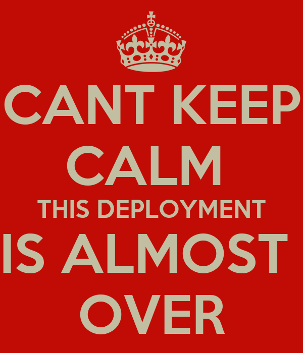 CANT KEEP CALM  THIS DEPLOYMENT IS ALMOST  OVER