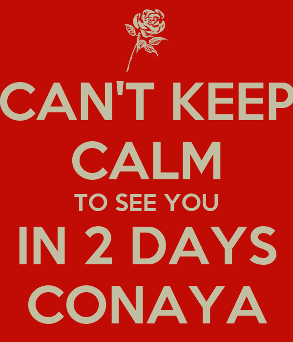 CAN'T KEEP CALM TO SEE YOU IN 2 DAYS CONAYA