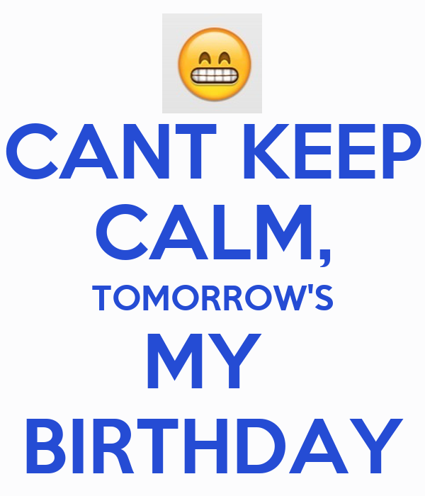 CANT KEEP CALM, TOMORROW'S MY  BIRTHDAY