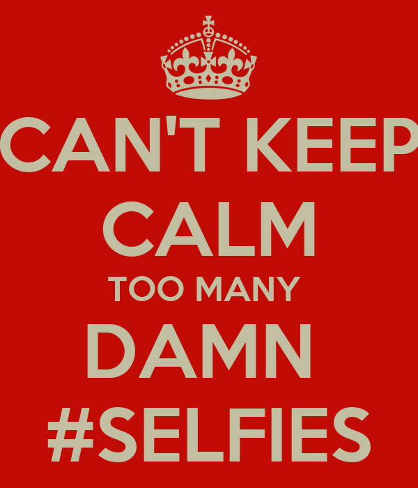 CAN'T KEEP CALM TOO MANY  DAMN  #SELFIES