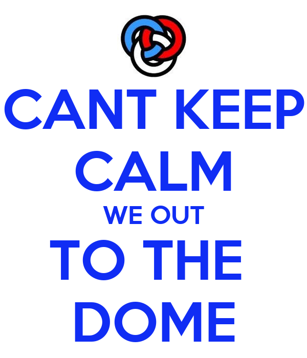 CANT KEEP CALM WE OUT TO THE  DOME