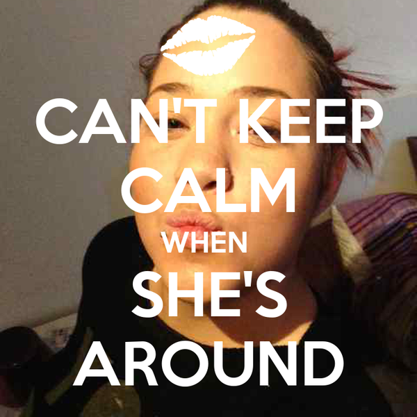 CAN'T KEEP CALM WHEN  SHE'S AROUND