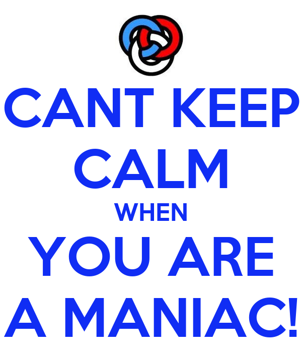 CANT KEEP CALM WHEN YOU ARE A MANIAC!