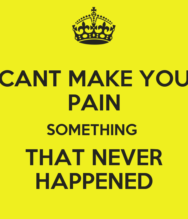 CANT MAKE YOU PAIN SOMETHING  THAT NEVER HAPPENED