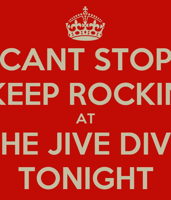 CANT STOP KEEP ROCKIN AT THE JIVE DIVE TONIGHT