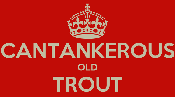 CANTANKEROUS OLD TROUT