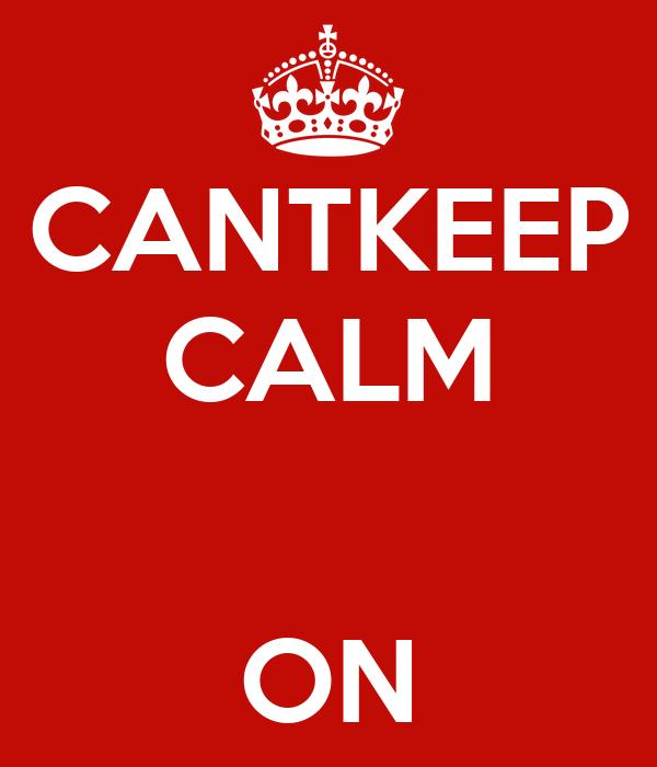 CANTKEEP CALM   ON