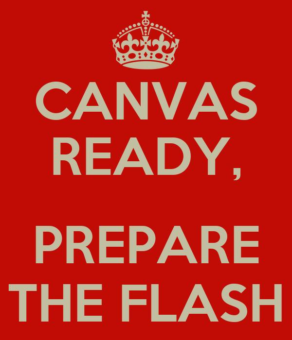 CANVAS READY,  PREPARE THE FLASH