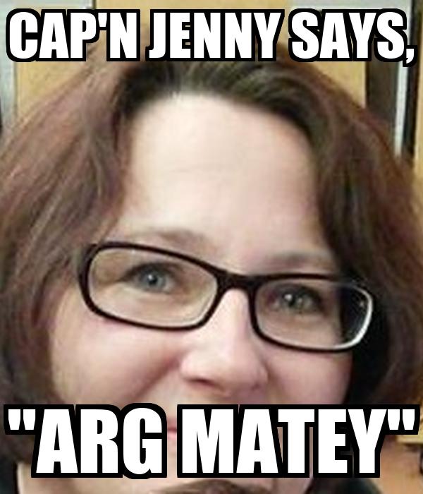 """CAP'N JENNY SAYS, """"ARG MATEY"""""""