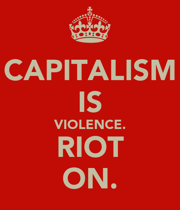 CAPITALISM IS VIOLENCE. RIOT ON.