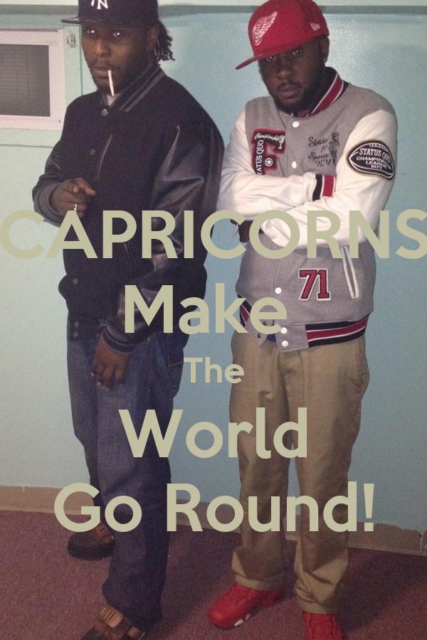 CAPRICORNS Make  The World Go Round!